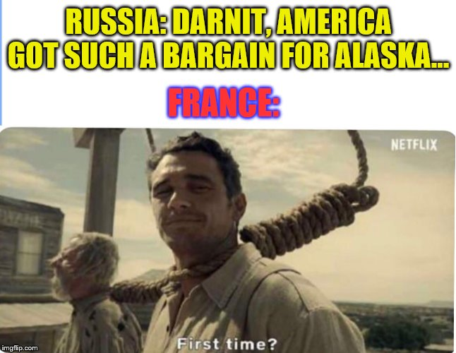 Trade Deals | RUSSIA: DARNIT, AMERICA GOT SUCH A BARGAIN FOR ALASKA... FRANCE: | image tagged in first time,russia,france | made w/ Imgflip meme maker