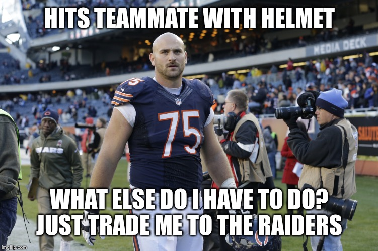 Chris Long Bears | HITS TEAMMATE WITH HELMET WHAT ELSE DO I HAVE TO DO?JUST TRADE ME TO THE RAIDERS | image tagged in chris long bears | made w/ Imgflip meme maker