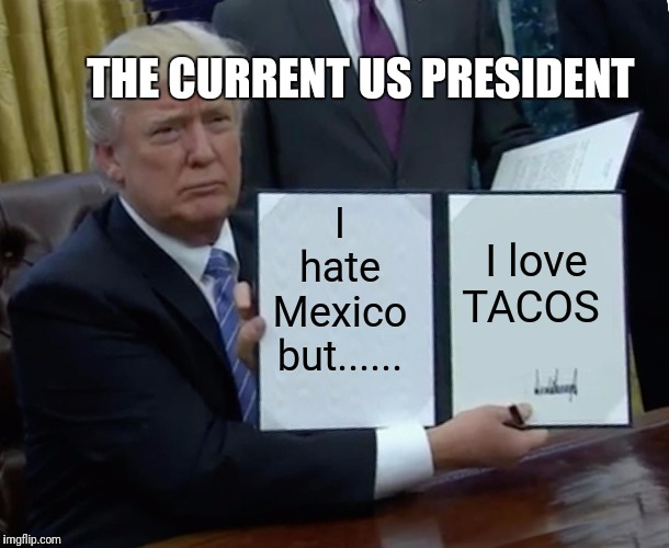 Trump Bill Signing Meme | I hate Mexico but...... I love TACOS THE CURRENT US PRESIDENT | image tagged in memes,trump bill signing | made w/ Imgflip meme maker
