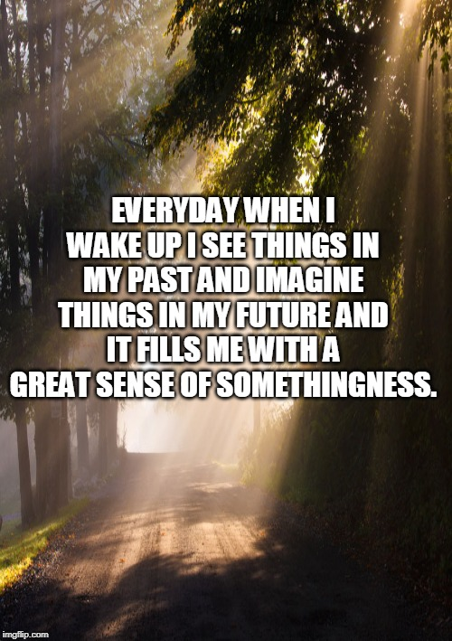 EVERYDAY WHEN I WAKE UP I SEE THINGS IN MY PAST AND IMAGINE THINGS IN MY FUTURE AND IT FILLS ME WITH A GREAT SENSE OF SOMETHINGNESS. | image tagged in inspirational quote | made w/ Imgflip meme maker
