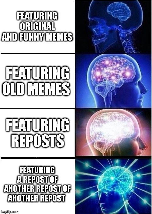 Expanding Brain Meme | FEATURING ORIGINAL AND FUNNY MEMES FEATURING OLD MEMES FEATURING REPOSTS FEATURING A REPOST OF ANOTHER REPOST OF ANOTHER REPOST | image tagged in memes,expanding brain | made w/ Imgflip meme maker
