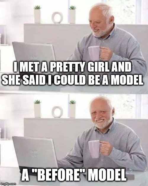 "Hide the Pain Harold Meme | I MET A PRETTY GIRL AND SHE SAID I COULD BE A MODEL A ""BEFORE"" MODEL 