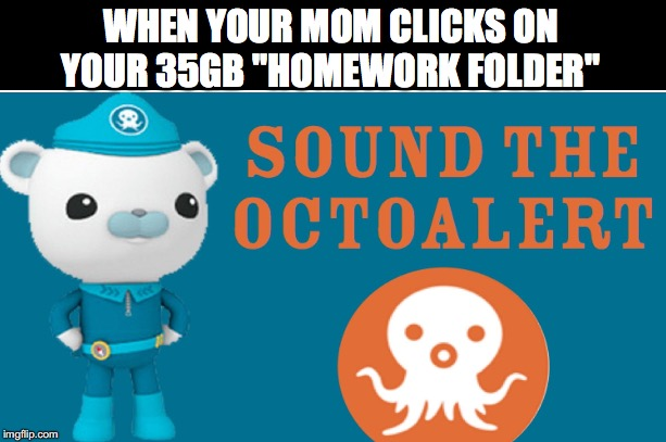 "I hope this gets on Dank Doodle memes | WHEN YOUR MOM CLICKS ON YOUR 35GB ""HOMEWORK FOLDER"" 