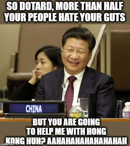 America, quickly become the joke of the world | SO DOTARD, MORE THAN HALF YOUR PEOPLE HATE YOUR GUTS BUT YOU ARE GOING TO HELP ME WITH HONG KONG HUH? AAHAHAHAHAHAHAHAH | image tagged in memes,politics,maga,impeach trump,china,shut up | made w/ Imgflip meme maker