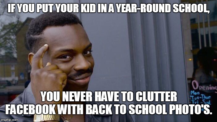 Back to school photo's | IF YOU PUT YOUR KID IN A YEAR-ROUND SCHOOL, YOU NEVER HAVE TO CLUTTER FACEBOOK WITH BACK TO SCHOOL PHOTO'S. | image tagged in memes,roll safe think about it,back to school | made w/ Imgflip meme maker