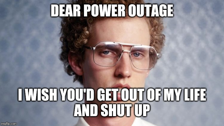 """Dear power outage, I wish you'd get out of my life and shut up"" 