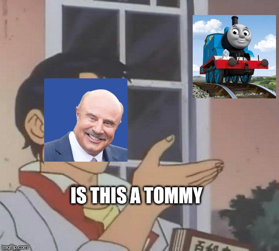 Is this a tommy | IS THIS A TOMMY | image tagged in memes,is this a pigeon | made w/ Imgflip meme maker