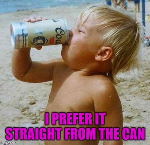 I PREFER IT STRAIGHT FROM THE CAN | made w/ Imgflip meme maker