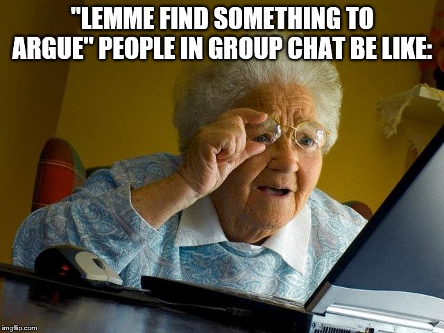 "Grandma Finds The Internet Meme | ""LEMME FIND SOMETHING TO ARGUE"" PEOPLE IN GROUP CHAT BE LIKE: 