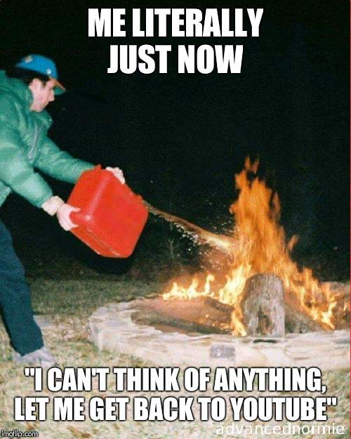 "pouring gas on fire |  ME LITERALLY JUST NOW; ""I CAN'T THINK OF ANYTHING, LET ME GET BACK TO YOUTUBE"" 