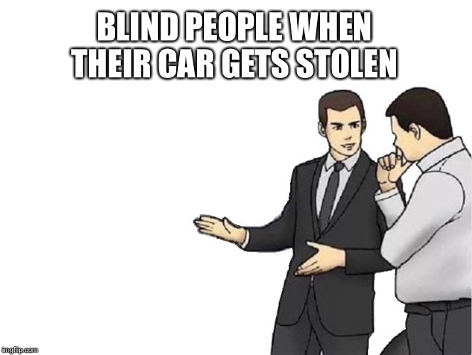 Car Salesman Slaps Hood Meme | BLIND PEOPLE WHEN THEIR CAR GETS STOLEN | image tagged in memes,car salesman slaps hood | made w/ Imgflip meme maker