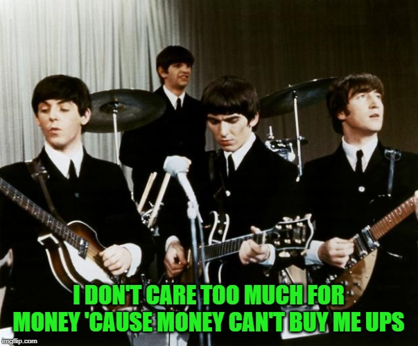 Beatles | I DON'T CARE TOO MUCH FOR MONEY 'CAUSE MONEY CAN'T BUY ME UPS | image tagged in beatles | made w/ Imgflip meme maker