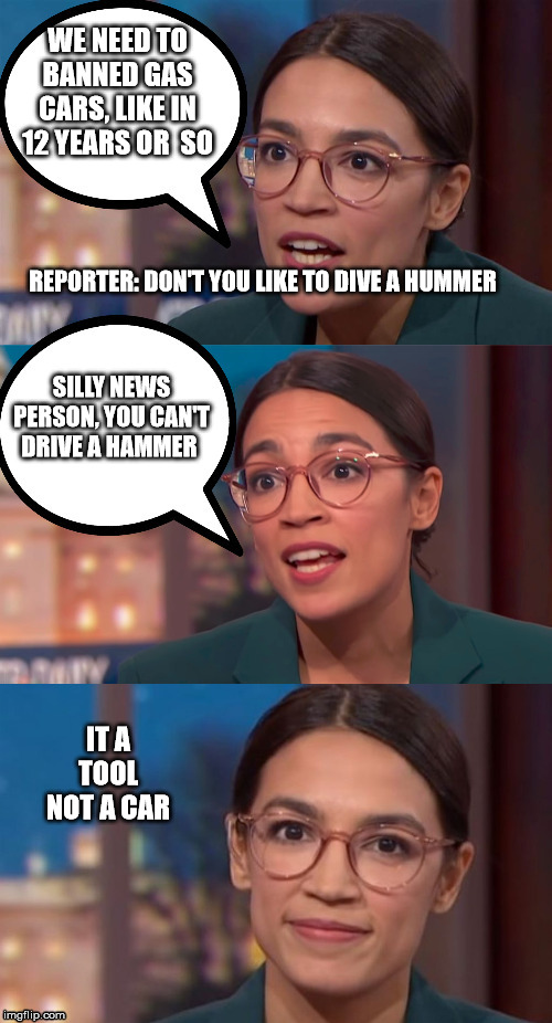 aoc dialog | WE NEED TO BANNED GAS CARS, LIKE IN 12 YEARS OR  SO REPORTER: DON'T YOU LIKE TO DIVE A HUMMER SILLY NEWS PERSON, YOU CAN'T DRIVE A HAMMER IT | image tagged in aoc dialog | made w/ Imgflip meme maker
