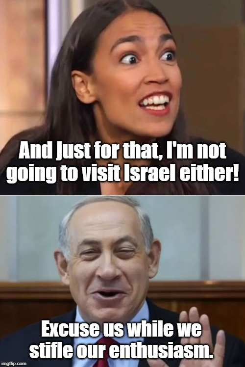 AOC  not going to Israel. BiBi is Heartbroken. | And just for that, I'm not going to visit Israel either! Excuse us while we stifle our enthusiasm. | image tagged in aoc,netanyahu,israel | made w/ Imgflip meme maker