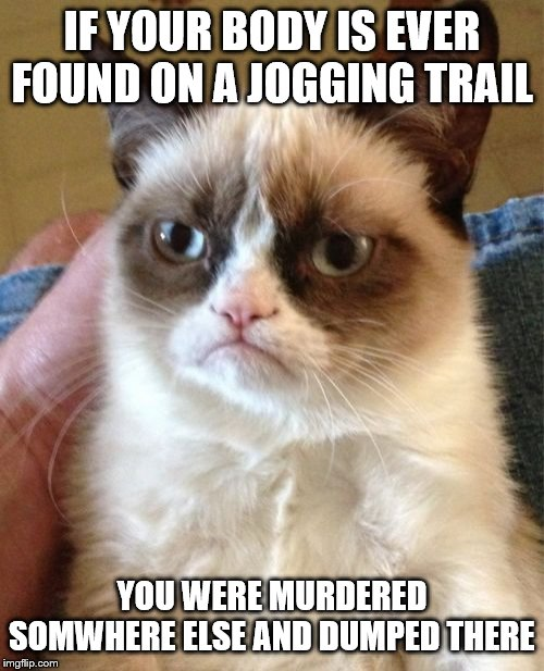 Grumpy Cat Meme | IF YOUR BODY IS EVER FOUND ON A JOGGING TRAIL YOU WERE MURDERED SOMWHERE ELSE AND DUMPED THERE | image tagged in memes,grumpy cat | made w/ Imgflip meme maker