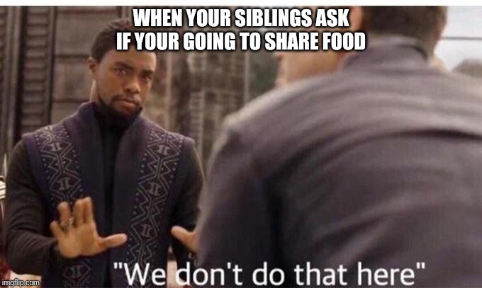 We dont do that here | WHEN YOUR SIBLINGS ASK IF YOUR GOING TO SHARE FOOD | image tagged in we dont do that here | made w/ Imgflip meme maker