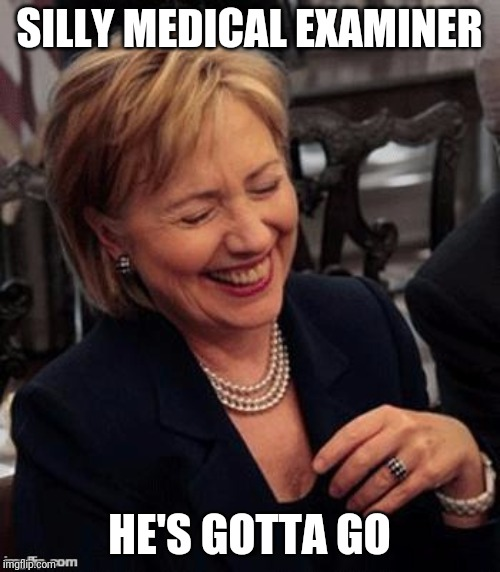 Silly medical examiner | SILLY MEDICAL EXAMINER HE'S GOTTA GO | image tagged in hillary lol,jeffrey epstein,bill clinton,hillary clinton | made w/ Imgflip meme maker