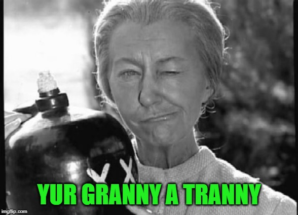 Granny Clampett | YUR GRANNY A TRANNY | image tagged in granny clampett | made w/ Imgflip meme maker