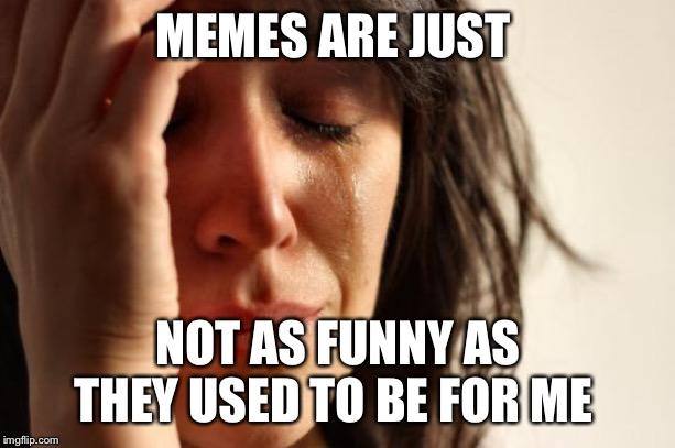 I-is this what they call, Growing Up???? | MEMES ARE JUST NOT AS FUNNY AS THEY USED TO BE FOR ME | image tagged in memes,first world problems,big kid at heart | made w/ Imgflip meme maker