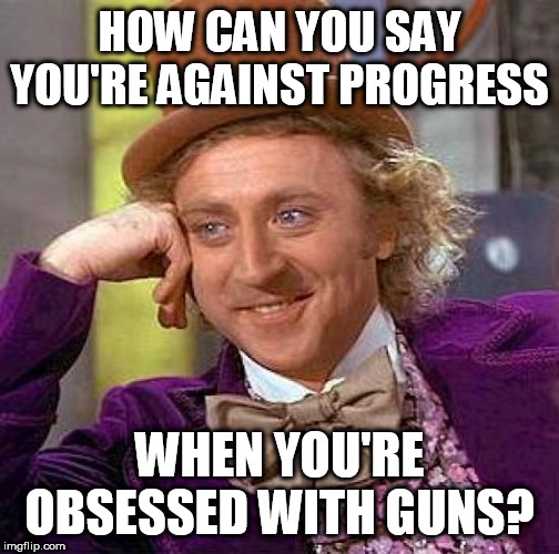 Creepy Condescending Wonka | HOW CAN YOU SAY YOU'RE AGAINST PROGRESS WHEN YOU'RE OBSESSED WITH GUNS? | image tagged in memes,creepy condescending wonka,progress,guns,right wing,right-wing | made w/ Imgflip meme maker