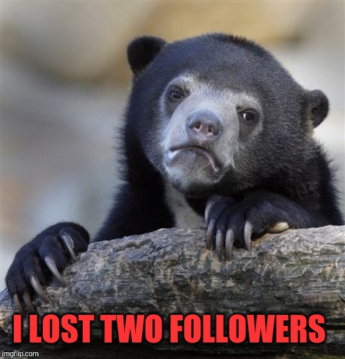 No idea who they were, but I wish I knew if they unfollowed me or they deleted their accounts :/ |  I LOST TWO FOLLOWERS | image tagged in memes,confession bear,jbmemegeek,followers | made w/ Imgflip meme maker