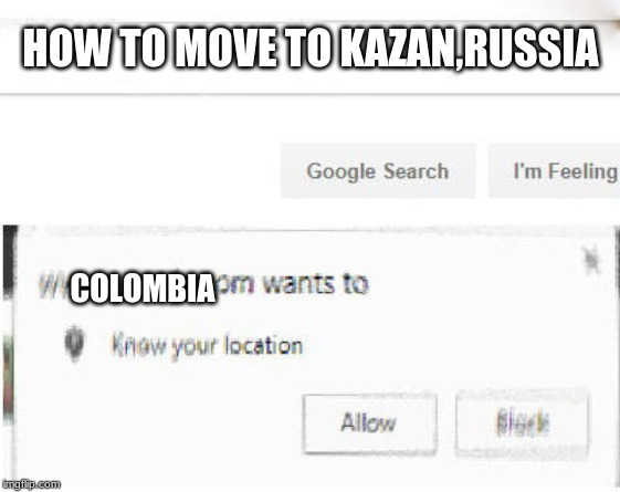 HOW TO MOVE TO KAZAN,RUSSIA COLOMBIA | image tagged in google wants to know your location,memes,russia,colombia,dayana kirillova memes | made w/ Imgflip meme maker