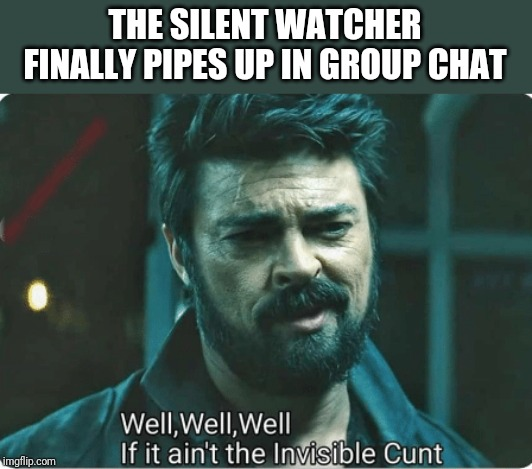 THE SILENT WATCHER FINALLY PIPES UP IN GROUP CHAT | image tagged in look who it ain't | made w/ Imgflip meme maker