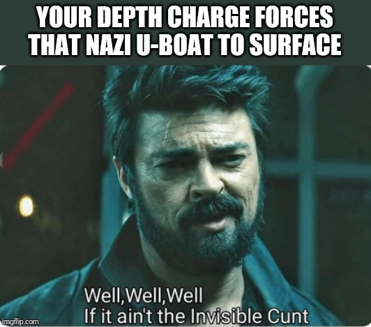 YOUR DEPTH CHARGE FORCES THAT NAZI U-BOAT TO SURFACE | image tagged in look who it ain't | made w/ Imgflip meme maker