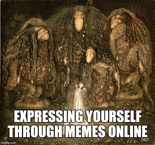 EXPRESSING YOURSELF THROUGH MEMES ONLINE | image tagged in internet trolls | made w/ Imgflip meme maker