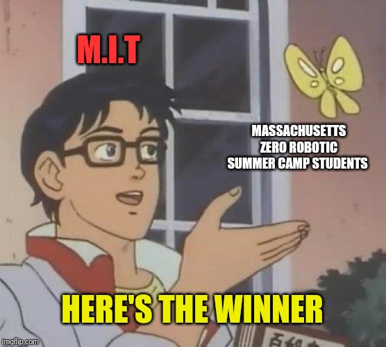 Is This A Pigeon Meme | M.I.T MASSACHUSETTS ZERO ROBOTIC SUMMER CAMP STUDENTS HERE'S THE WINNER | image tagged in memes,is this a pigeon | made w/ Imgflip meme maker