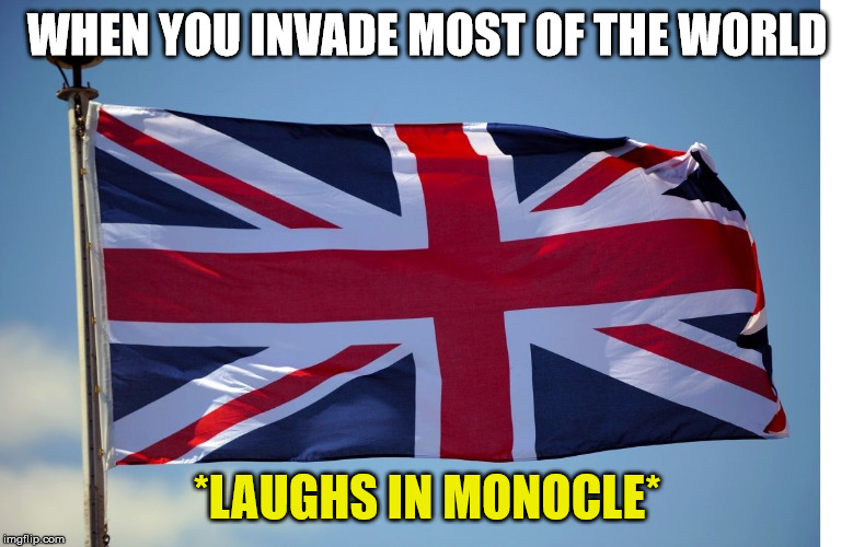 British Flag | WHEN YOU INVADE MOST OF THE WORLD *LAUGHS IN MONOCLE* | image tagged in british flag | made w/ Imgflip meme maker