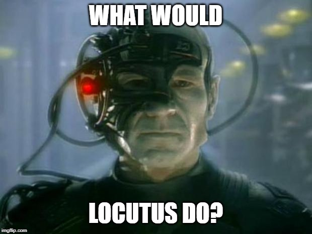 What Would Locutus Do | WHAT WOULD LOCUTUS DO? | image tagged in locutus of borg,borg,jesus,wwjd,star trek,locutus | made w/ Imgflip meme maker