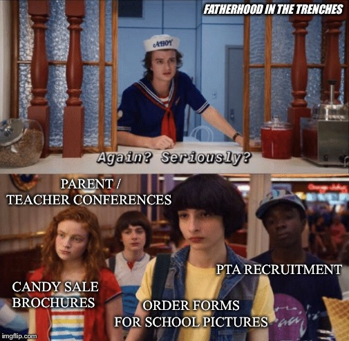 Here We Go Again |  FATHERHOOD IN THE TRENCHES; PARENT / TEACHER CONFERENCES; PTA RECRUITMENT; CANDY SALE BROCHURES; ORDER FORMS FOR SCHOOL PICTURES | image tagged in again seriously,back to school,stranger things,parenting | made w/ Imgflip meme maker