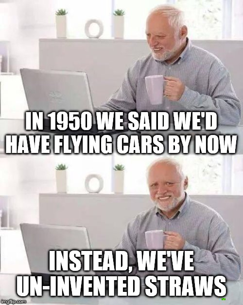 Hide the Pain Harold Meme | IN 1950 WE SAID WE'D HAVE FLYING CARS BY NOW INSTEAD, WE'VE UN-INVENTED STRAWS | image tagged in memes,hide the pain harold | made w/ Imgflip meme maker