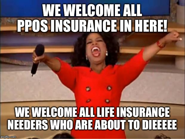 Oprah You Get A Meme | WE WELCOME ALL PPOS INSURANCE IN HERE! WE WELCOME ALL LIFE INSURANCE NEEDERS WHO ARE ABOUT TO DIEEEEE | image tagged in memes,oprah you get a | made w/ Imgflip meme maker