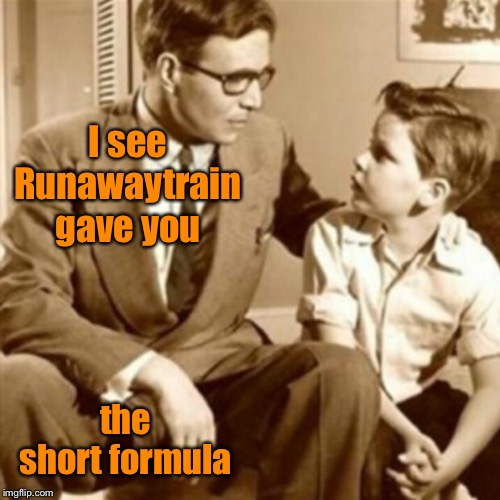 Father and Son | I see Runawaytrain gave you the short formula | image tagged in father and son | made w/ Imgflip meme maker