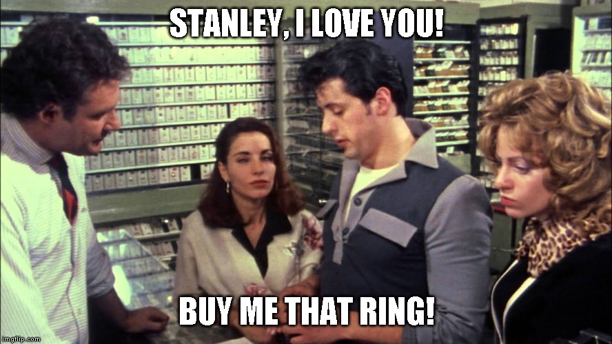 STANLEY, I LOVE YOU! BUY ME THAT RING! | image tagged in funny | made w/ Imgflip meme maker