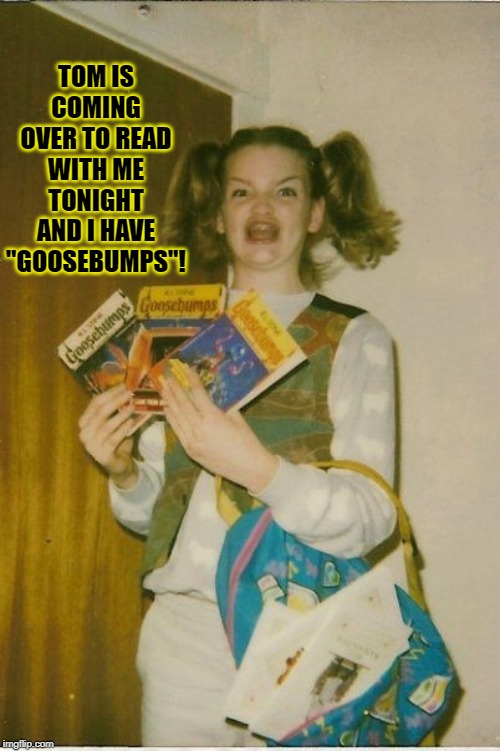 "Tom is coming over to read with me tonight and I have ""Goosebumps""! 