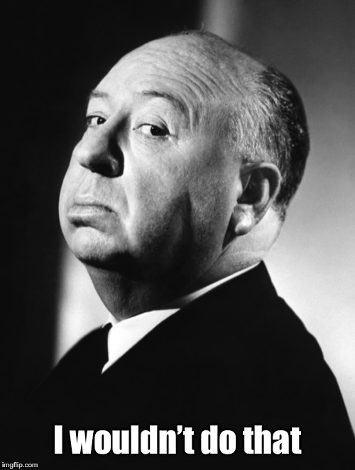 Alfred Hitchcock | I wouldn't do that | image tagged in alfred hitchcock | made w/ Imgflip meme maker
