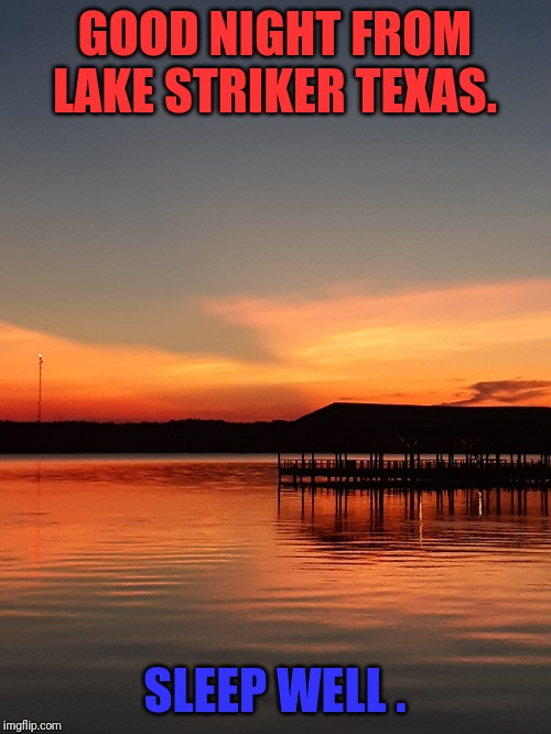 Good night | GOOD NIGHT FROM LAKE STRIKER TEXAS. SLEEP WELL . | image tagged in good night | made w/ Imgflip meme maker