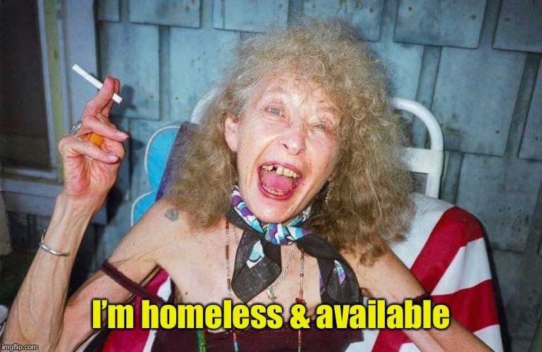 Ugly Woman | I'm homeless & available | image tagged in ugly woman | made w/ Imgflip meme maker