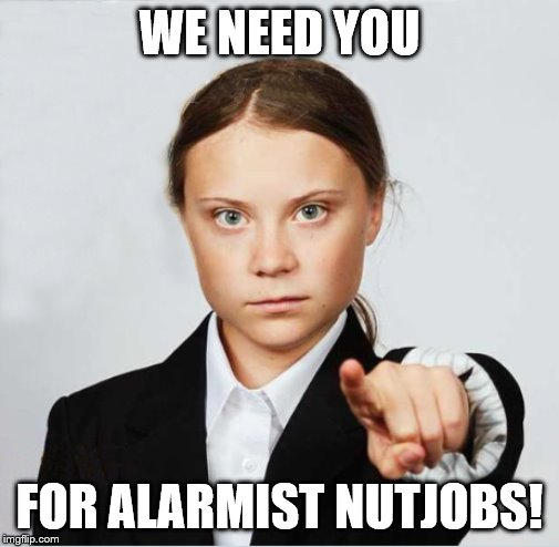 WE NEED YOU FOR ALARMIST NUTJOBS! | image tagged in greta | made w/ Imgflip meme maker