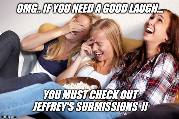 We should meme him now !! | OMG.. IF YOU NEED A GOOD LAUGH... YOU MUST CHECK OUT JEFFREY'S SUBMISSIONS  !! | image tagged in women laughing,cute,walmart,panties,guy | made w/ Imgflip meme maker