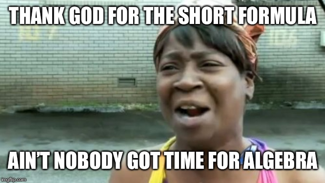Aint Nobody Got Time For That Meme | THANK GOD FOR THE SHORT FORMULA AIN'T NOBODY GOT TIME FOR ALGEBRA | image tagged in memes,aint nobody got time for that | made w/ Imgflip meme maker