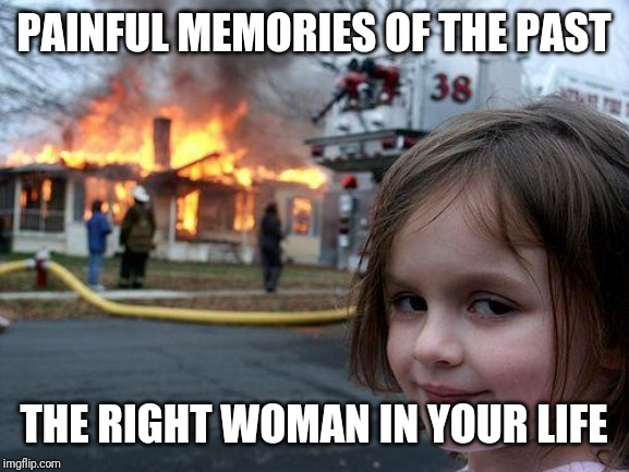 Disaster Girl | PAINFUL MEMORIES OF THE PAST THE RIGHT WOMAN IN YOUR LIFE | image tagged in memes,disaster girl | made w/ Imgflip meme maker