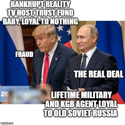 Unless you are an American or European, African or Asian, you have nothing to worry about | BANKRUPT REALITY TV HOST, TRUST FUND BABY, LOYAL TO NOTHING LIFETIME MILITARY AND KGB AGENT LOYAL TO OLD SOVIET RUSSIA FRAUD THE REAL DEAL | image tagged in memes,politics,russia,maga,impeach trump,loser | made w/ Imgflip meme maker