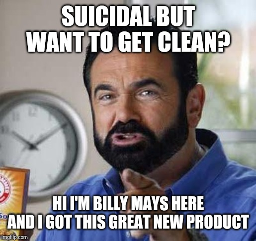 SUICIDAL BUT WANT TO GET CLEAN? HI I'M BILLY MAYS HERE AND I GOT THIS GREAT NEW PRODUCT | image tagged in billy mays | made w/ Imgflip meme maker