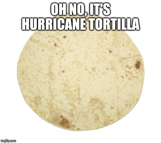 OH NO, IT'S HURRICANE TORTILLA | image tagged in tortilla,hurricane,hurricane katrina,memes | made w/ Imgflip meme maker
