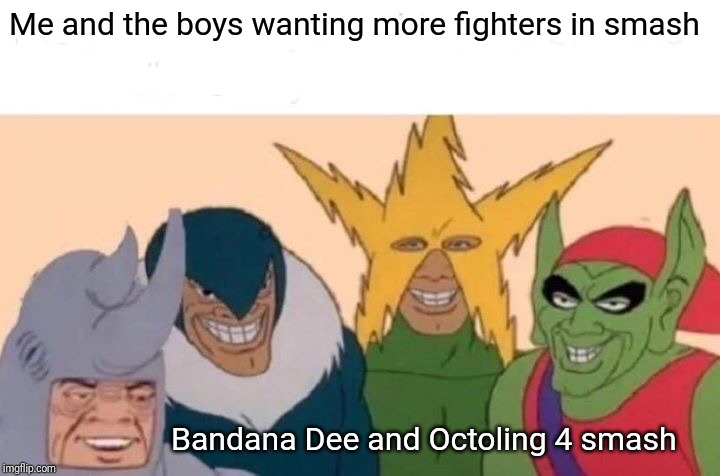 Me And The Boys |  Me and the boys wanting more fighters in smash; Bandana Dee and Octoling 4 smash | image tagged in memes,me and the boys,bandana dee,octoling,super smash bros,smash bros | made w/ Imgflip meme maker