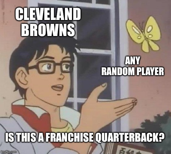 Is This A Pigeon | CLEVELAND BROWNS ANY RANDOM PLAYER IS THIS A FRANCHISE QUARTERBACK? | image tagged in memes,is this a pigeon | made w/ Imgflip meme maker